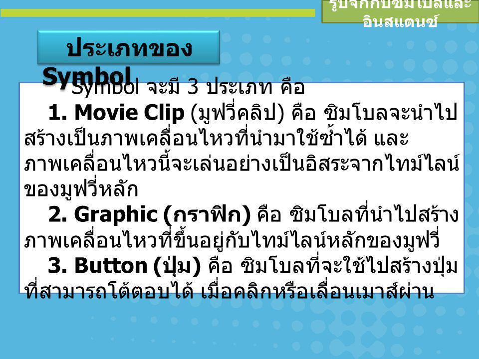 รูปจักกับซิมโบลและ อินสแตนซ์ Symbol จะมี 3 ประเภท คือ 1. Movie Clip ( มูฟวี่คลิป ) คือ ซิมโบลจะนำไป สร้างเป็นภาพเคลื่อนไหวที่นำมาใช้ซ้ำได้ และ ภาพเคลื