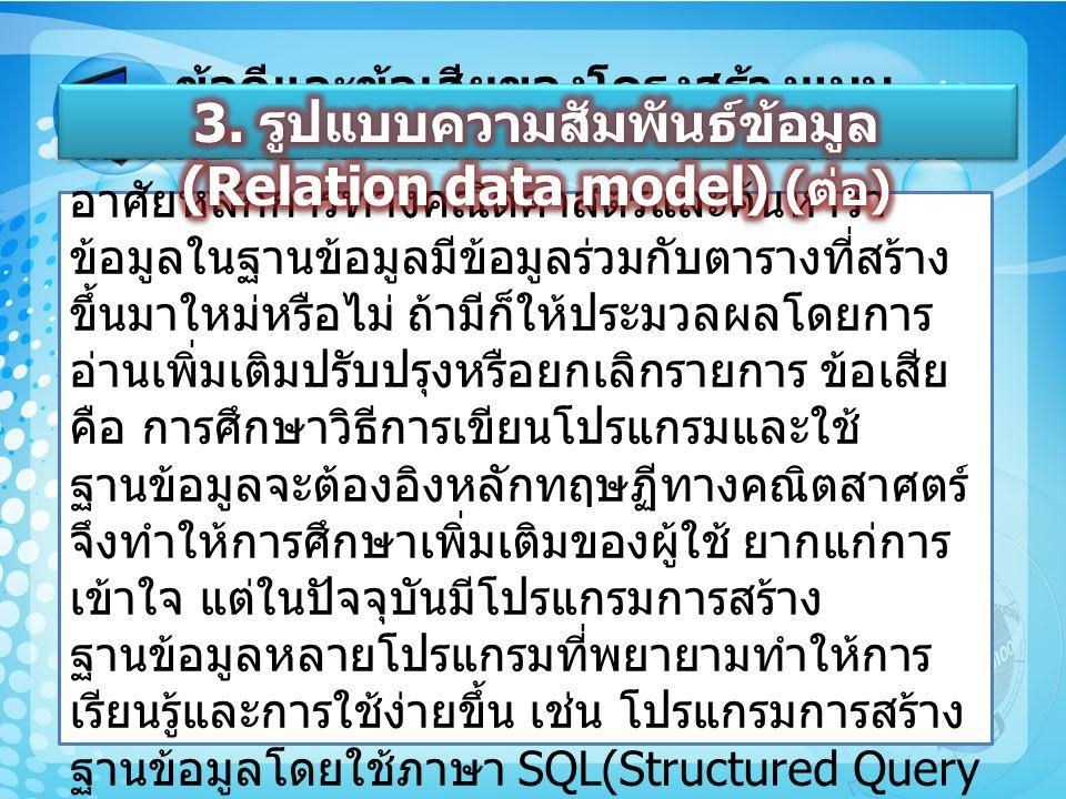 ข้อดีและข้อเสียของโครงสร้างแบบ สัมพันธ์ คือ สามารถสร้างตารางข้นมาใหม่โดย อาศัยหลักการทางคณิตศาสตร์และค้นหาว่า ข้อมูลในฐานข้อมูลมีข้อมูลร่วมกับตารางที่