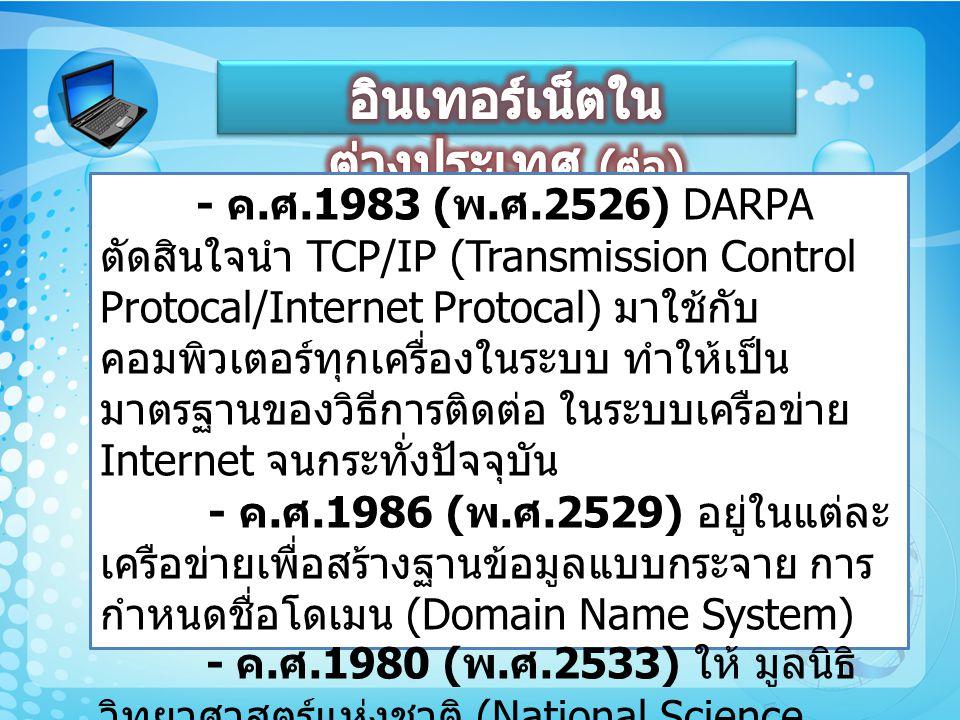- ค. ศ.1983 ( พ. ศ.2526) DARPA ตัดสินใจนำ TCP/IP (Transmission Control Protocal/Internet Protocal) มาใช้กับ คอมพิวเตอร์ทุกเครื่องในระบบ ทำให้เป็น มาตร