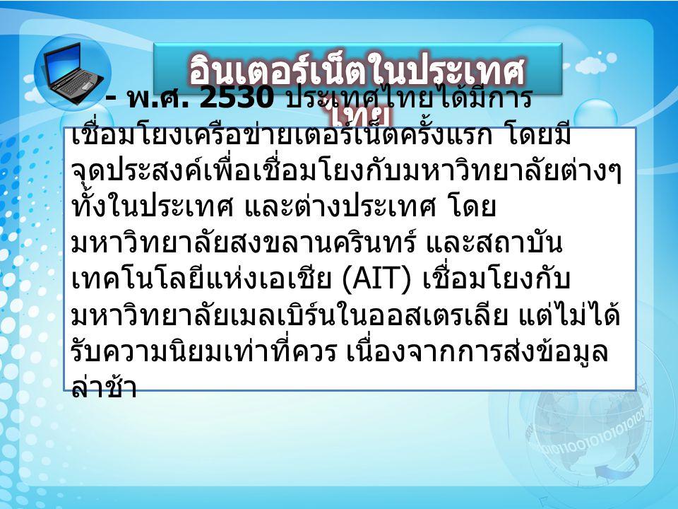 - พ. ศ. 2530 ประเทศไทยได้มีการ เชื่อมโยงเครือข่ายเตอร์เน็ตครั้งแรก โดยมี จุดประสงค์เพื่อเชื่อมโยงกับมหาวิทยาลัยต่างๆ ทั้งในประเทศ และต่างประเทศ โดย มห