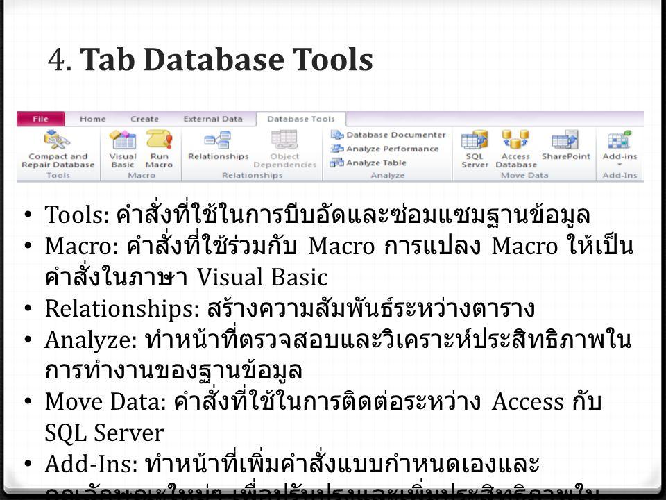 4. Tab Database Tools Tools: คำสั่งที่ใช้ในการบีบอัดและซ่อมแซมฐานข้อมูล Macro: คำสั่งที่ใช้ร่วมกับ Macro การแปลง Macro ให้เป็น คำสั่งในภาษา Visual Bas