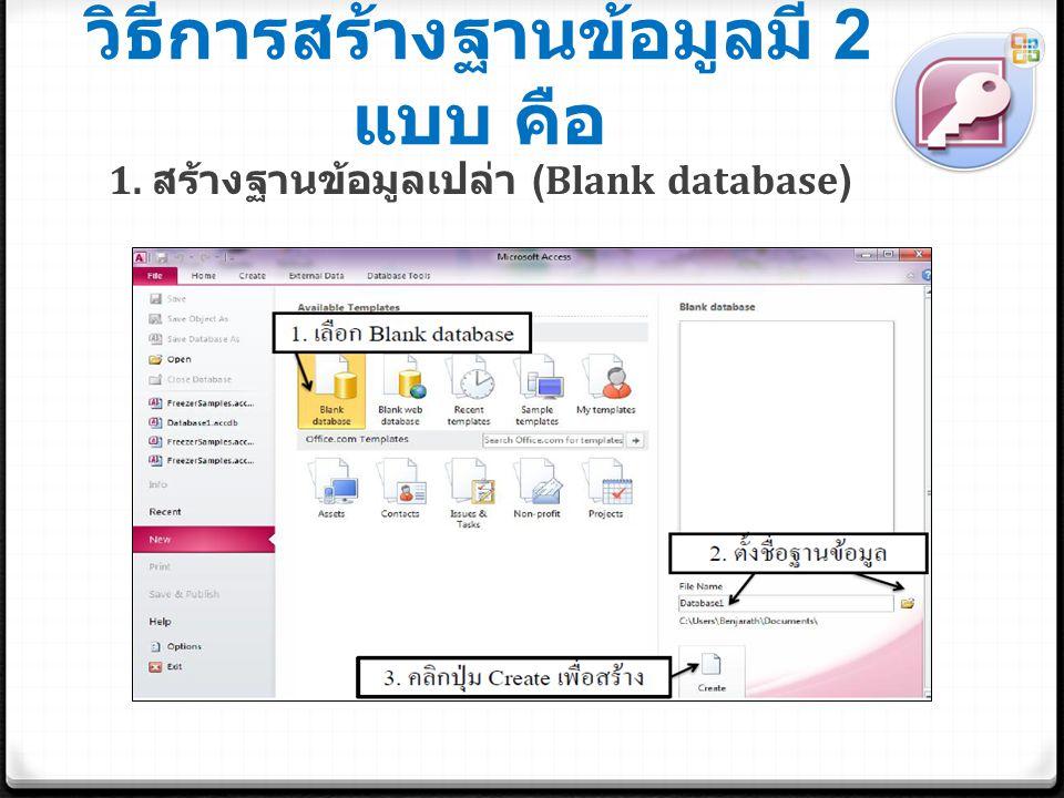 วิธีการสร้างฐานข้อมูลมี 2 แบบ คือ 1. สร้างฐานข้อมูลเปล่า (Blank database)