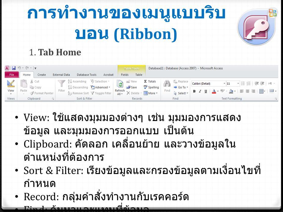 การทำงานของเมนูแบบริบ บอน (Ribbon) 1. Tab Home View: ใช้แสดงมุมมองต่างๆ เช่น มุมมองการแสดง ข้อมูล และมุมมองการออกแบบ เป็นต้น Clipboard: คัดลอก เคลื่อน