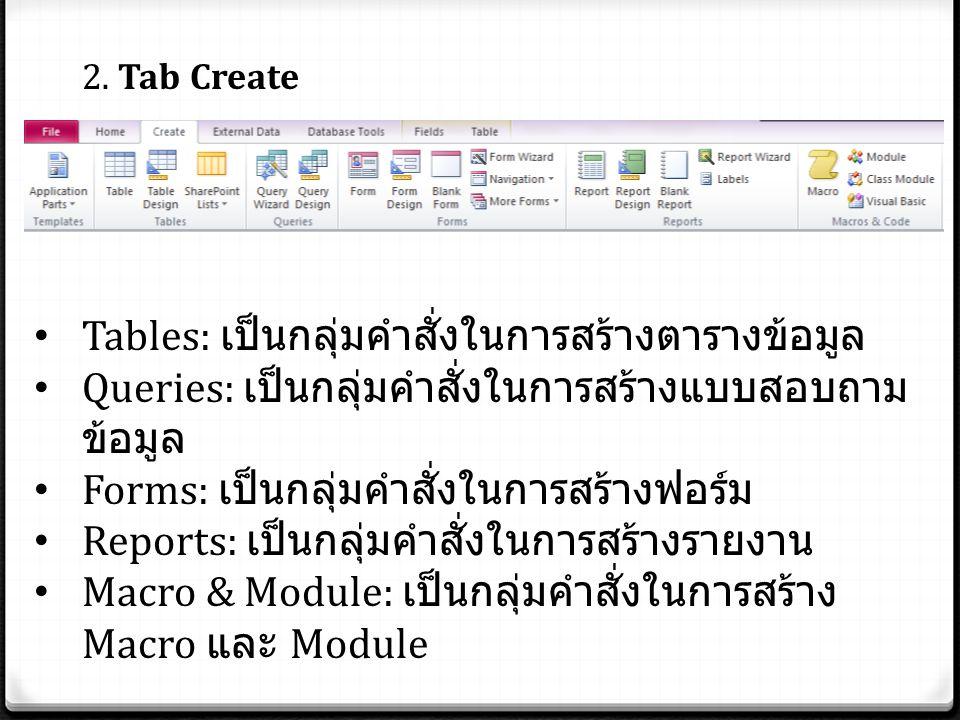 2. Tab Create Tables: เป็นกลุ่มคำสั่งในการสร้างตารางข้อมูล Queries: เป็นกลุ่มคำสั่งในการสร้างแบบสอบถาม ข้อมูล Forms: เป็นกลุ่มคำสั่งในการสร้างฟอร์ม Re
