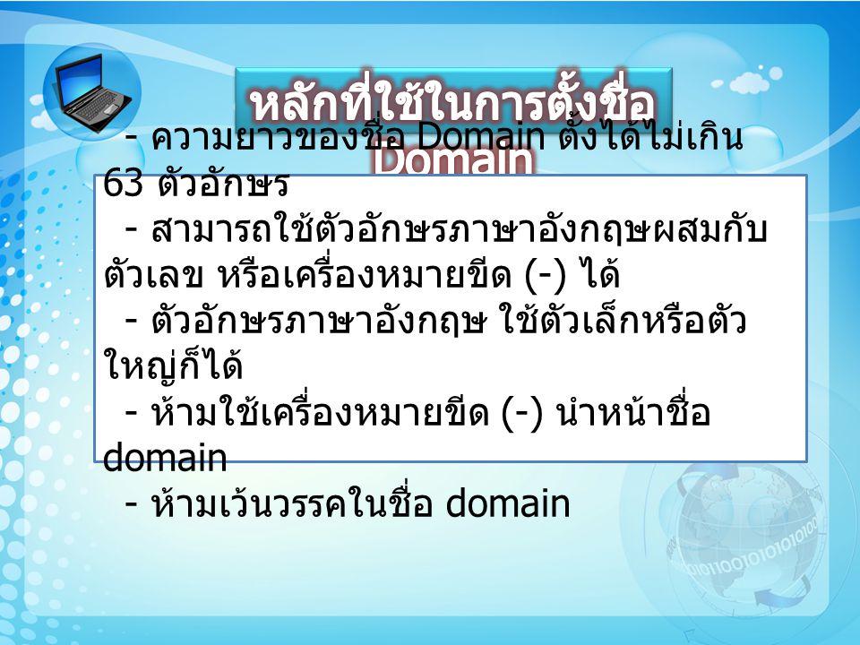 - ชื่อ Domain จะต้องไม่เกี่ยวข้องกับ พระมหากษัตริย์ พระราชวงศ์ พระบรมวงศานุวงศ์ และ สถานที่ที่เกี่ยวข้องกับพระมหากษัตริย์ พระราชวงศ์ และ พระบรมวงศานุวงศ์ ชื่อ Domain จะต้องไม่ก่อให้เกิดความเสื่อมเสีย ชื่อเสียงแก่ผู้หนึ่งผู้ใด หรือองค์กรหนึ่งองค์กรใด - ชื่อ Domain จะต้องไม่เป็นชื่อต่างๆ ของประเทศ ไทย จังหวัด รวมถึงสถานที่อันเป็นสาธารณะต่างๆ ใน ประเทศ - ชื่อ Domain จะต้องไม่ประกอบด้วยคำหยาบหรือ คำที่ผิดต่อศีลธรรมอันดีงามของไทย - ชื่อ Domain จะต้องมีความสัมพันธ์อย่างหนึ่งอย่าง ใดกับชื่อโดเมนภาษาอังกฤษที่อ้างอิง