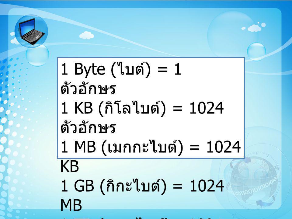 1 Byte ( ไบต์ ) = 1 ตัวอักษร 1 KB ( กิโลไบต์ ) = 1024 ตัวอักษร 1 MB ( เมกกะไบต์ ) = 1024 KB 1 GB ( กิกะไบต์ ) = 1024 MB 1 TB ( เทราไบต์ )= 1024 GB