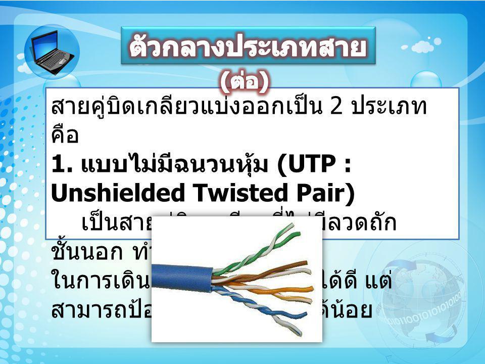 สายคู่บิดเกลียวแบ่งออกเป็น 2 ประเภท คือ 1. แบบไม่มีฉนวนหุ้ม (UTP : Unshielded Twisted Pair) เป็นสายคู่บิดเกลียวที่ไม่มีลวดถัก ชั้นนอก ทำให้สะดวก ในการ