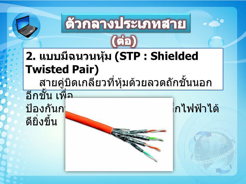 2. แบบมีฉนวนหุ้ม (STP : Shielded Twisted Pair) สายคู่บิดเกลียวที่หุ้มด้วยลวดถักชั้นนอก อีกชั้น เพื่อ ป้องกันการรบกวนของคลื่นแม่เหล็กไฟฟ้าได้ ดียิ่งขึ้