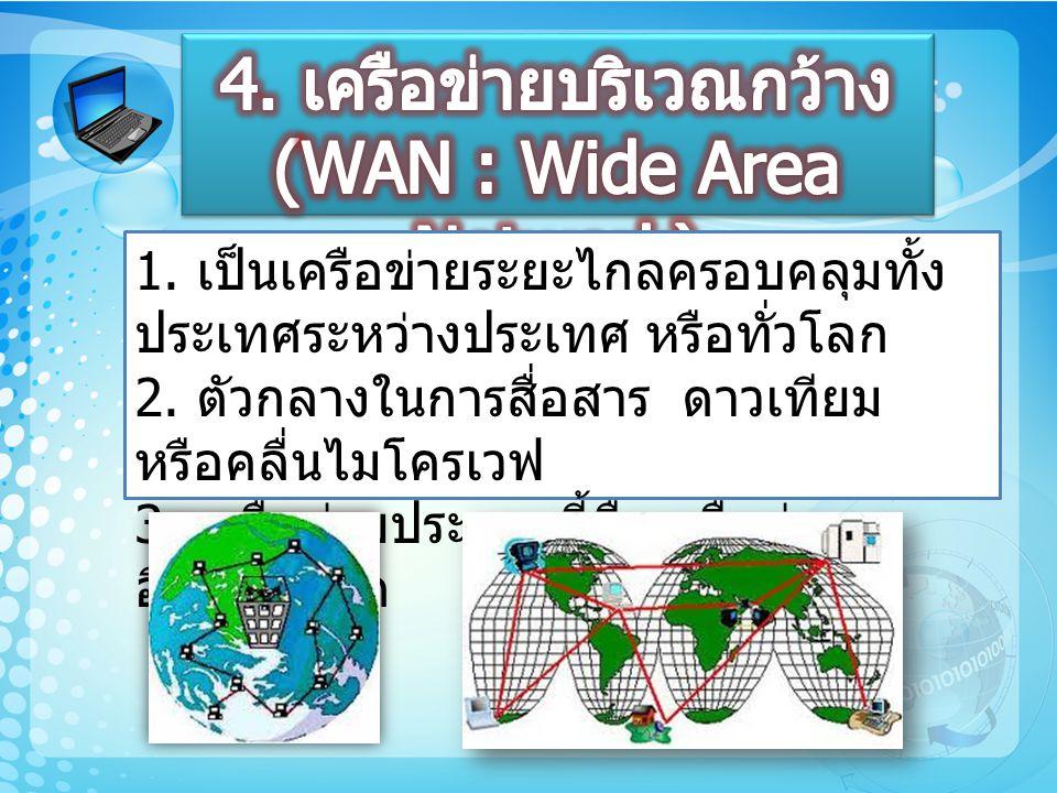 1. เป็นเครือข่ายระยะไกลครอบคลุมทั้ง ประเทศระหว่างประเทศ หรือทั่วโลก 2. ตัวกลางในการสื่อสาร ดาวเทียม หรือคลื่นไมโครเวฟ 3. เครือข่ายประเภทนี้คือเครือข่า