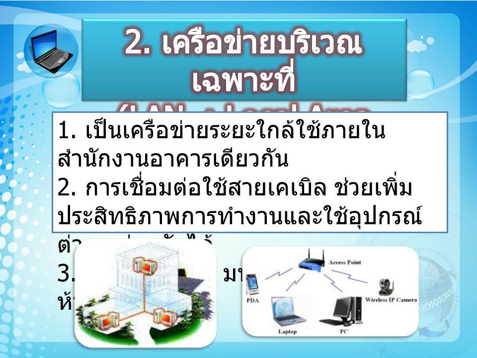 1. เป็นเครือข่ายระยะใกล้ใช้ภายใน สำนักงานอาคารเดียวกัน 2. การเชื่อมต่อใช้สายเคเบิล ช่วยเพิ่ม ประสิทธิภาพการทำงานและใช้อุปกรณ์ ต่าง ๆ ร่วมกันได้ 3. ใช้