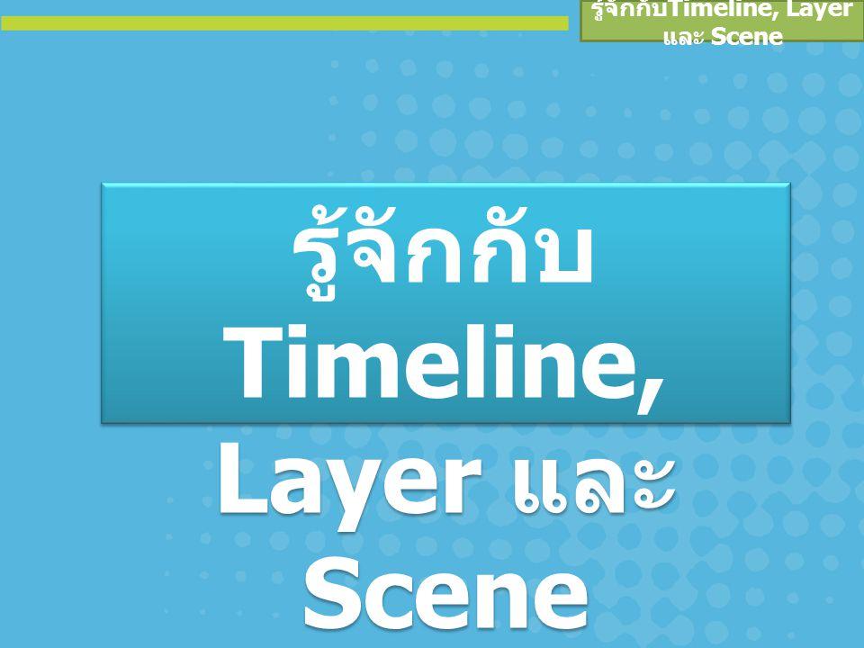 รู้จักกับ Timeline, Layer และ Scene ซีน (Scene) จะช่วยให้เราแบ่งมูฟวี่ในเรื่อง นั้นออกมาเป็นตอนๆ หรือฉาก โดยในแต่ละซีนนั้น อาจจะมีตัวละครที่ต่างกันและแสดงต่าง เวลากัน จะใช้ในกรณีที่มูฟวี่มีความยาวมากและมีฉากที่ ซับซ้อน เพื่อลดความสับสนทำให้ง่ายต่อการ สร้างและควบคุมลำดับการแสดงผลได้ ความหมาย ของ Scene