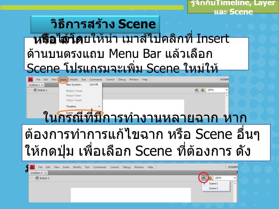 รู้จักกับ Timeline, Layer และ Scene ทำได้โดยให้นำ เมาส์ไปคลิกที่ Insert ด้านบนตรงแถบ Menu Bar แล้วเลือก Scene โปรแกรมจะเพิ่ม Scene ใหม่ให้ วิธีการสร้าง Scene หรือ ฉาก ในกรณีที่มีการทำงานหลายฉาก หาก ต้องการทำการแก้ไขฉาก หรือ Scene อื่นๆ ให้กดปุ่ม เพื่อเลือก Scene ที่ต้องการ ดัง ภาพ