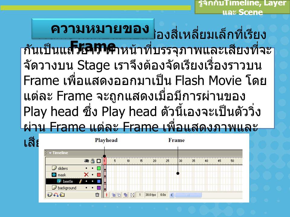 รู้จักกับ Timeline, Layer และ Scene การเพิ่มจำนวนเฟรม - การเพิ่มจำนวนเฟรม จะ ช่วยให้ Movie นำเสนอได้อย่างราบรื่นและดูเป็น ธรรมชาติ หรือ Smooth มากขึ้น หลักการเพิ่ม จำนวนเฟรม กระทำได้ดังนี้ คลิกเมาส์ที่ Frame ที่ต้องการจะเพิ่มบน Timeline เลือกเมนูคำสั่ง Insert > Timeline > Frame หรือ กดคีย์ หรือ : คลิกขวา Frame ที่ ต้องการจะเพิ่ม แล้วเลือก Insert Frame การเพิ่ม / ลบ Frame ใน Timeline เมื่อมีการเพิ่มจำนวนเฟรม ก็สามารถลบจำนวน เฟรมได้เช่นกัน โดย คลิกขวา Frame ที่ ต้องการจะลบ แล้วเลือก Remove Frame การลบ เฟรม