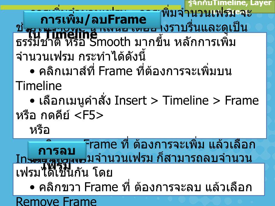 รู้จักกับ Timeline, Layer และ Scene Key frame คือ Frame ที่มีวัตถุหรือมีการ เปลี่ยนแปลง เราสามารถสังเกตได้ โดยจะมีจุด ใน Frame หรือจะมีจุดที่จุดเริ่มต้นของ Frame ในการสร้างงาน Animation เราจะต้อง กำหนด Key frame ในตำแหน่งต่างๆ และ กำหนดรายละเอียดของแต่ละ Key frame ได้ อย่างเหมาะสม งาน Animation ที่ได้จึงจะมี ผลลัพธ์ตามที่เราต้องการ ความหมายของ Key frame