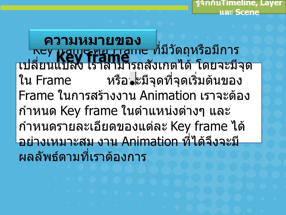 รู้จักกับ Timeline, Layer และ Scene การเพิ่ม Key frame เป็นการเพิ่ม Frame โดยมีภาพหรือวัตถุของ Frame ที่อยู่ก่อนหน้าติดมาด้วย หาก Frame ก่อนหน้าเป็น Frame ว่างๆ เราก็จะได้ Frame เปล่ามา เราสามารถเพิ่ม Key frame ได้โดย คลิกเมาส์ที่ Frame ที่ต้องการจะเพิ่มบน Timeline เลือกคำสั่ง Insert > Timeline > Key frame หรือ กดคีย์ คลิกเมาส์ขวาที่ Key frame ที่ต้องการจะ ลบบน Timeline เลือกคำสั่ง Clear Key frame การลบ Key frame การเพิ่ม Key frame