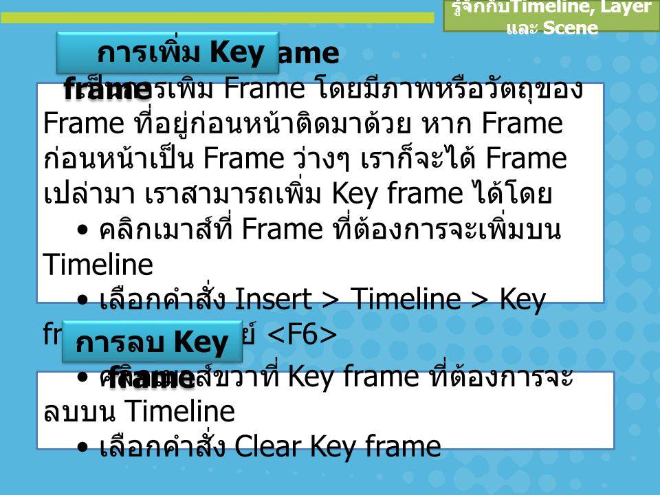 รู้จักกับ Timeline, Layer และ Scene เป็น Key frame ที่ว่างอยู่ยังไม่มีการใช้งาน ไม่ มีวัตถุหรือ Instance ใดๆ เป็น Keyframe เปล่าๆ ความหมายของ Blank Key frame คลิกเมาส์ที่ Frame ที่ต้องการจะเพิ่มบน Timeline เลือกคำสั่ง Insert >Insert >Blank Keyframe หรือ กดคีย์ การเพิ่ม Blank Keyframe