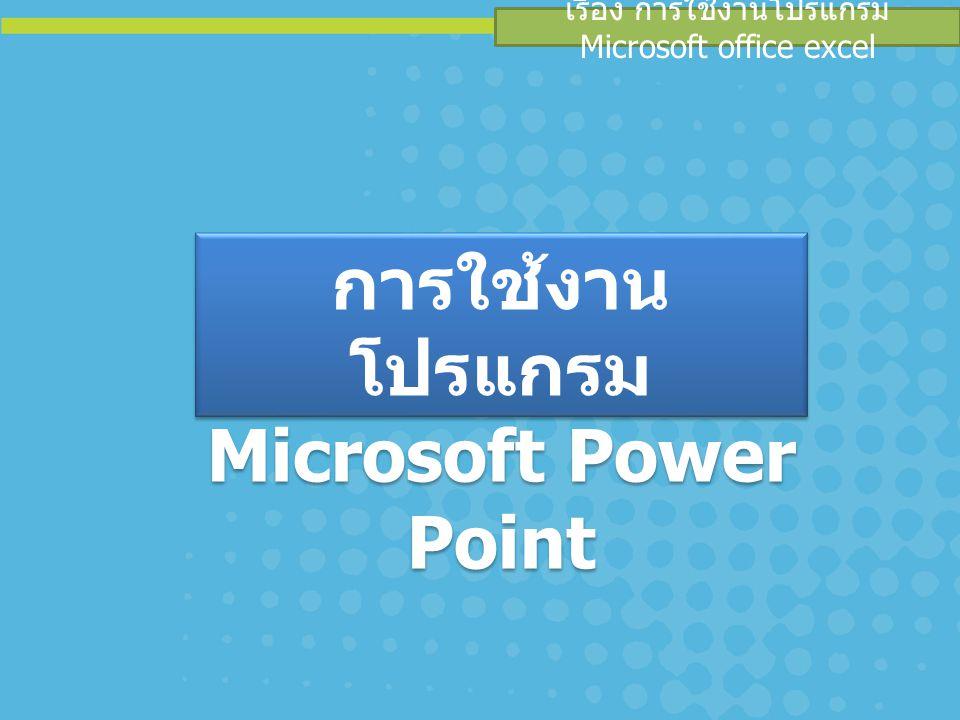 เรื่อง การใช้งานโปรแกรม Microsoft Power Point PowerPoint เป็นโปรแกรมในการ นำเสนอได้ในหลายรูปแบบไม่ว่าจะเป็นนำเสนอ แบบเป็นอักษร ภาพ หรือเสียง โดยตัวโปรแกรมนั้น สามารถนำสื่อเหล่านี้มาผสมผสานได้ อย่างลงตัว และมีประสิทธิภาพมากที่สุด ลักษณะการของโปรแกรม Power Point การทำงานในรูปของภาพนิ่ง (Slide) คือแผ่น เอกสารเดี่ยว ๆ ที่แสดงสิ่งต่าง ๆ ตัวอักษร กราฟ ตาราง รูปภาพ หรืออื่นๆ และสามารถแสดงสไลด์ ลงบนแผ่นกระดาษหรือเครื่องฉายข้ามศีรษะ หรือ หน้าจอคอมพิวเตอร์ โปรแกรม Microsoft Power Point คือ