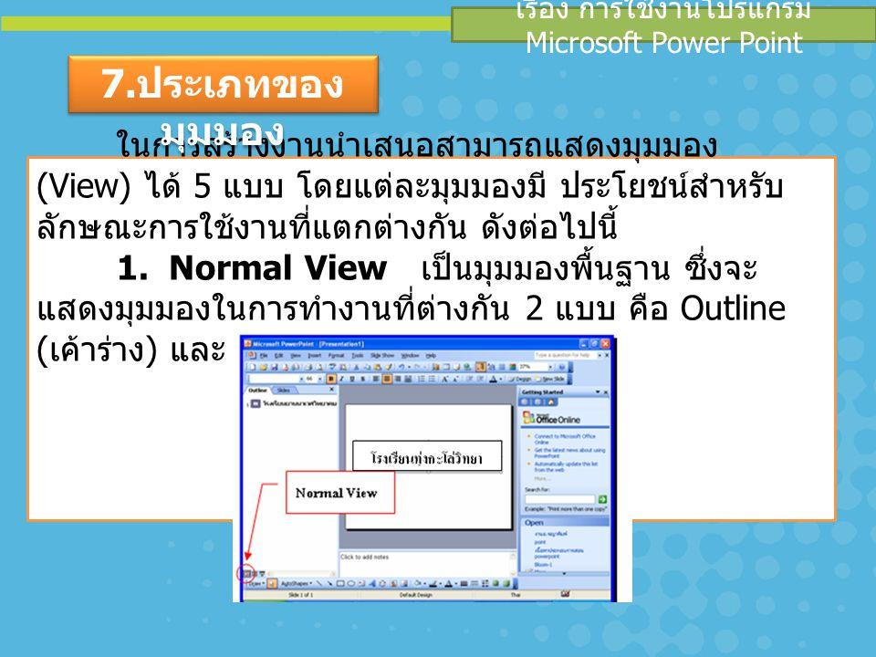 เรื่อง การใช้งานโปรแกรม Microsoft Power Point ในการสร้างงานนำเสนอสามารถแสดงมุมมอง (View) ได้ 5 แบบ โดยแต่ละมุมมองมี ประโยชน์สำหรับ ลักษณะการใช้งานที่แ