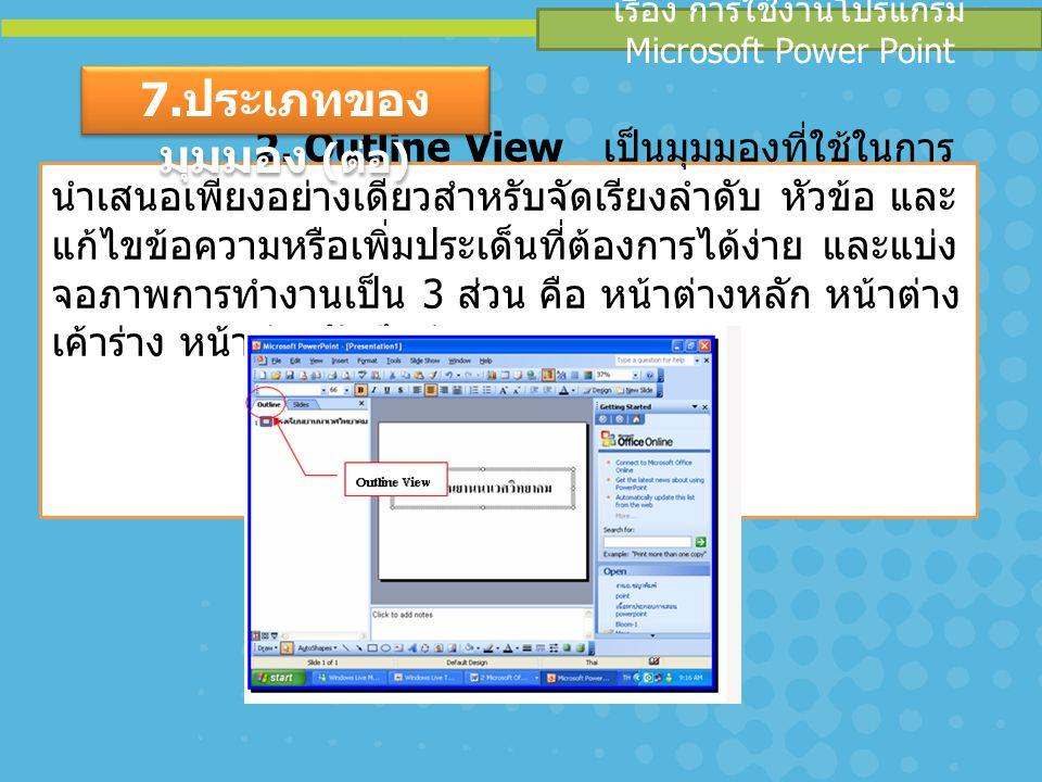 เรื่อง การใช้งานโปรแกรม Microsoft Power Point 2. Outline View เป็นมุมมองที่ใช้ในการ นำเสนอเพียงอย่างเดียวสำหรับจัดเรียงลำดับ หัวข้อ และ แก้ไขข้อความหร