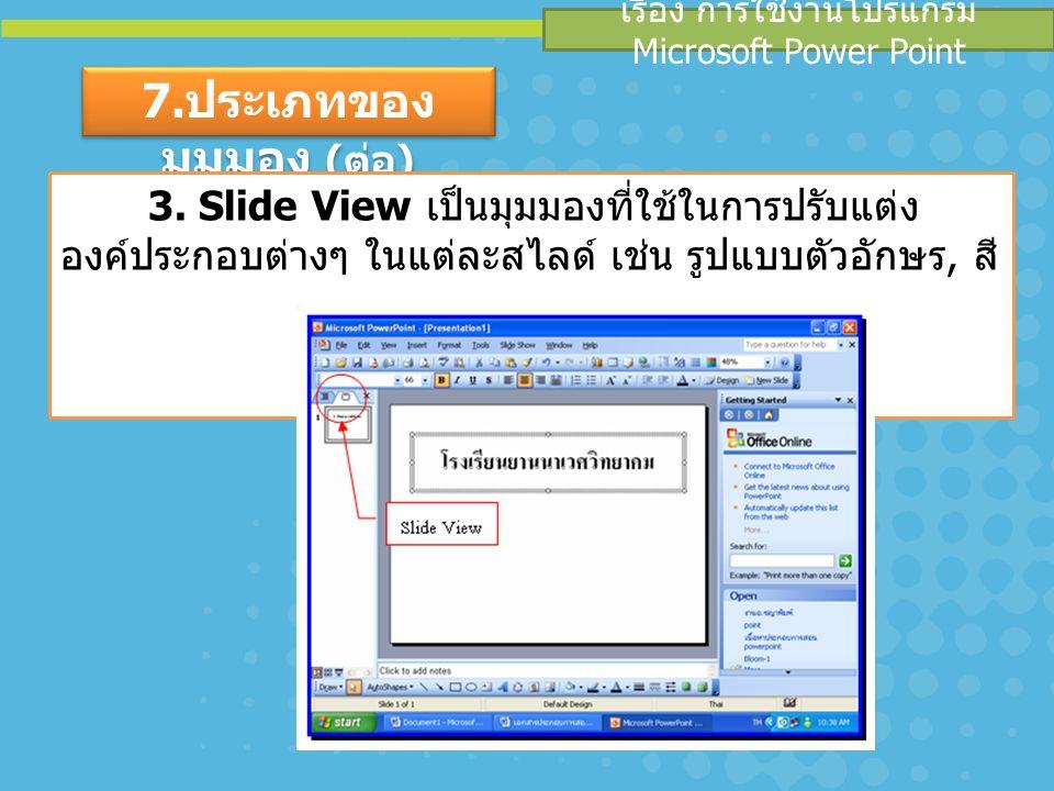 เรื่อง การใช้งานโปรแกรม Microsoft Power Point 7. ประเภทของ มุมมอง ( ต่อ ) 3. Slide View เป็นมุมมองที่ใช้ในการปรับแต่ง องค์ประกอบต่างๆ ในแต่ละสไลด์ เช่