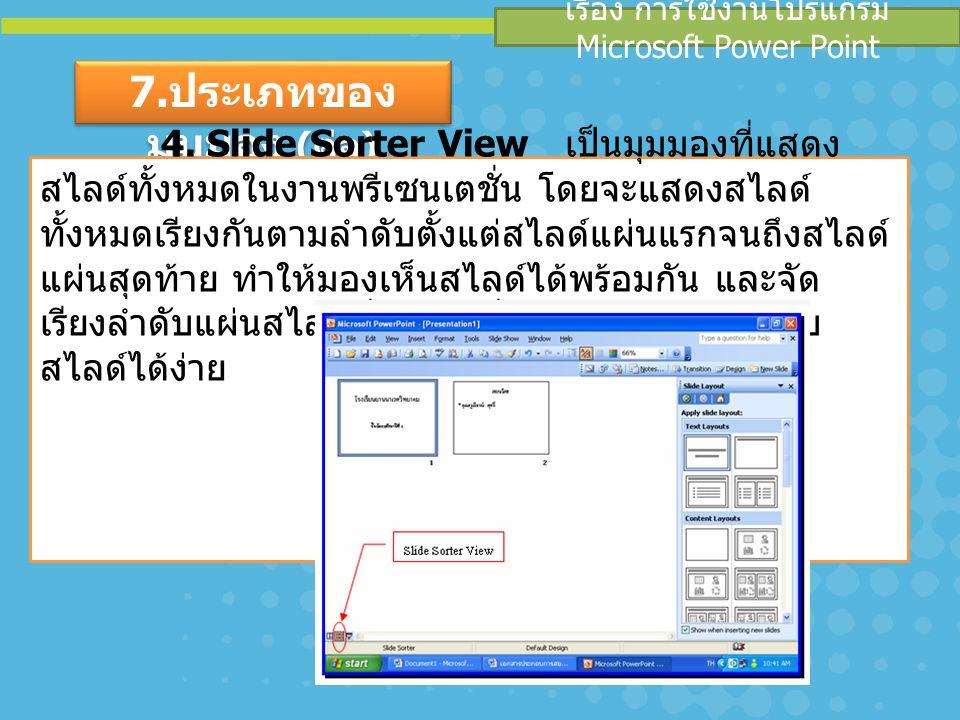 เรื่อง การใช้งานโปรแกรม Microsoft Power Point 7. ประเภทของ มุมมอง ( ต่อ ) 4. Slide Sorter View เป็นมุมมองที่แสดง สไลด์ทั้งหมดในงานพรีเซนเตชั่น โดยจะแส