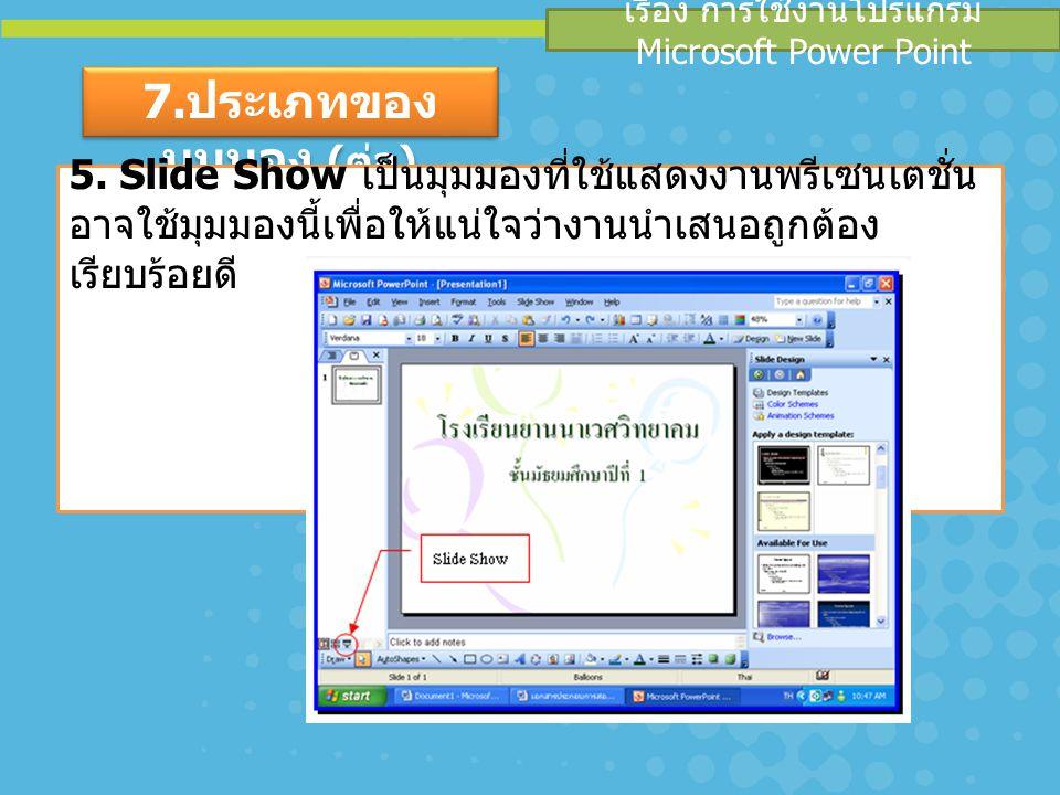 เรื่อง การใช้งานโปรแกรม Microsoft Power Point 7. ประเภทของ มุมมอง ( ต่อ ) 5. Slide Show เป็นมุมมองที่ใช้แสดงงานพรีเซนเตชั่น อาจใช้มุมมองนี้เพื่อให้แน่
