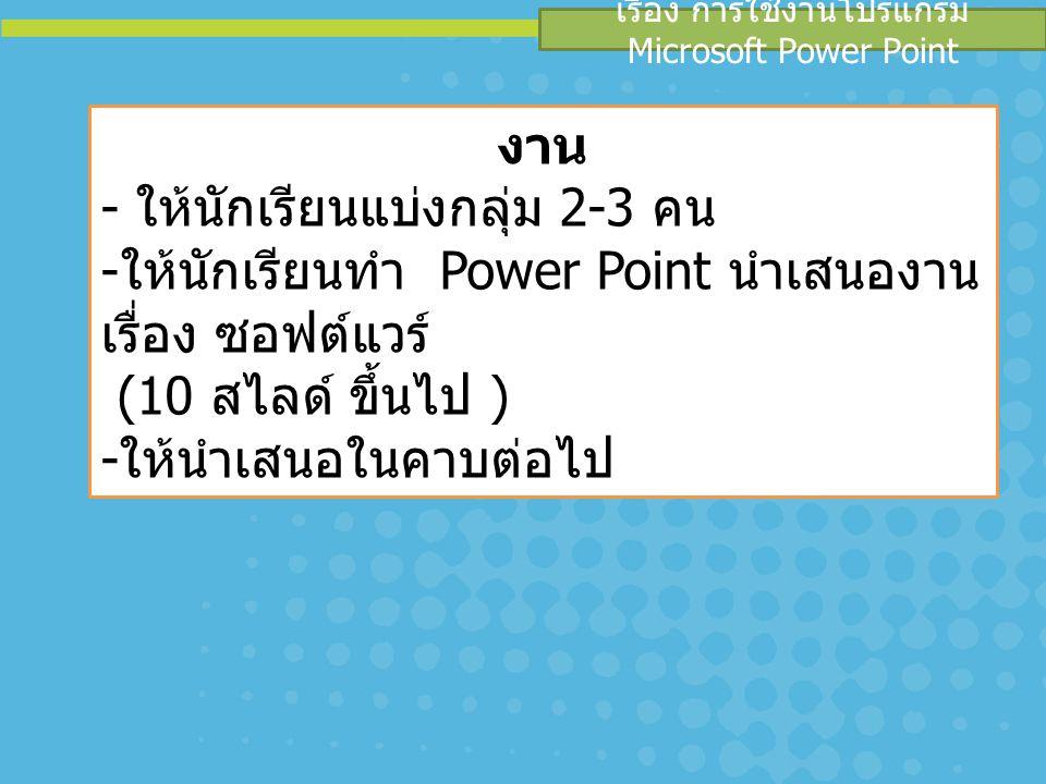 เรื่อง การใช้งานโปรแกรม Microsoft Power Point งาน - ให้นักเรียนแบ่งกลุ่ม 2-3 คน - ให้นักเรียนทำ Power Point นำเสนองาน เรื่อง ซอฟต์แวร์ (10 สไลด์ ขึ้นไ