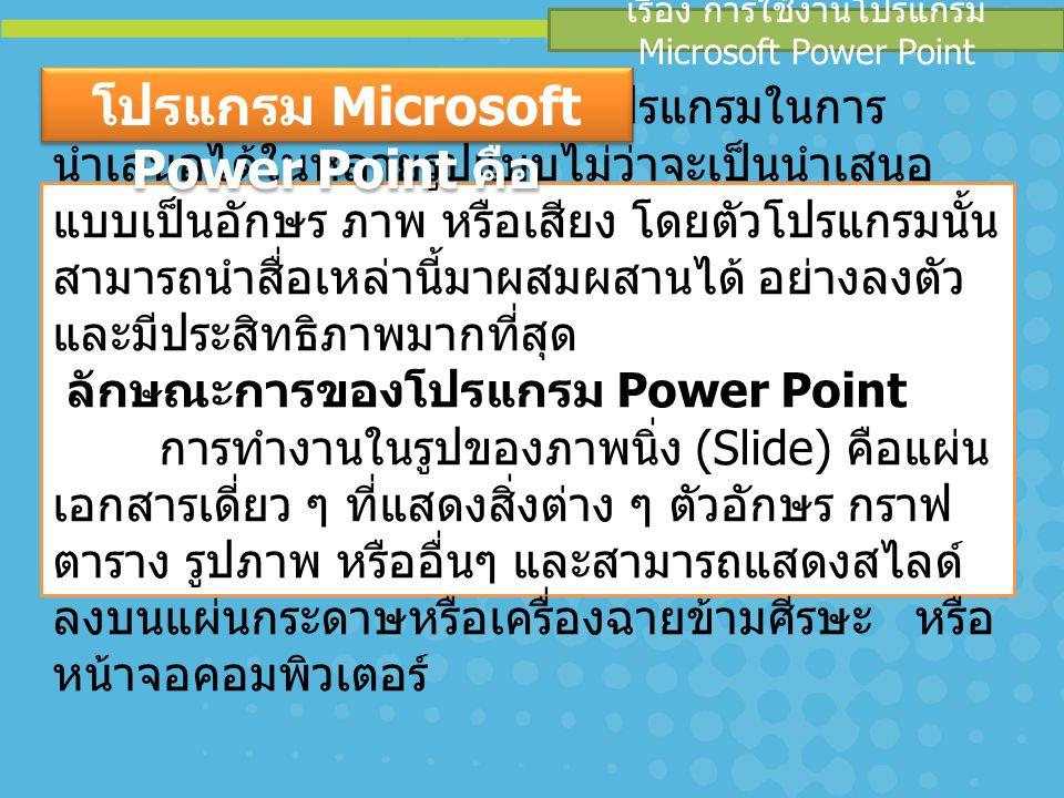เรื่อง การใช้งานโปรแกรม Microsoft Power Point PowerPoint เป็นโปรแกรมในการ นำเสนอได้ในหลายรูปแบบไม่ว่าจะเป็นนำเสนอ แบบเป็นอักษร ภาพ หรือเสียง โดยตัวโปร