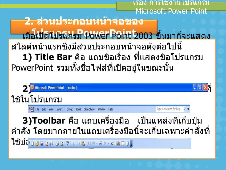 4) Formatting คือ แถบการจัดรูปแบบตัวอักษร 5) Outline tab คือ เค้าโครงเนื้อหาของงาน 6) Slide tab คือ แถบรวมสไลด์ 7) Slide Pane คือ พื้นที่ในการทำงาน 8) Task Pane คือ บานรวมหน้าต่างคำสั่ง 9)View คือ มุมมองลักษณะงานในแบบต่างๆ เรื่อง การใช้งานโปรแกรม Microsoft Power Point 2.
