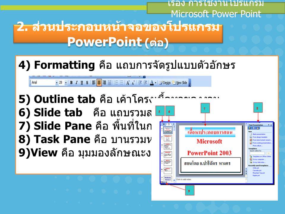 4) Formatting คือ แถบการจัดรูปแบบตัวอักษร 5) Outline tab คือ เค้าโครงเนื้อหาของงาน 6) Slide tab คือ แถบรวมสไลด์ 7) Slide Pane คือ พื้นที่ในการทำงาน 8)