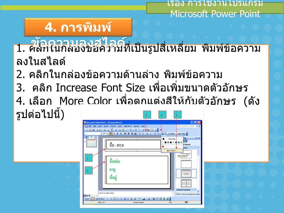 เรื่อง การใช้งานโปรแกรม Microsoft Power Point 1. คลิกในกล่องข้อความที่เป็นรูปสี่เหลี่ยม พิมพ์ข้อความ ลงในสไลด์ 2. คลิกในกล่องข้อความด้านล่าง พิมพ์ข้อค