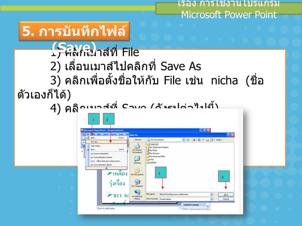 เรื่อง การใช้งานโปรแกรม Microsoft Power Point 1) คลิกเมาส์ที่ File 2) เลื่อนเมาส์ไปคลิกที่ Save As 3) คลิกเพื่อตั้งชื่อให้กับ File เช่น nicha ( ชื่อ ต