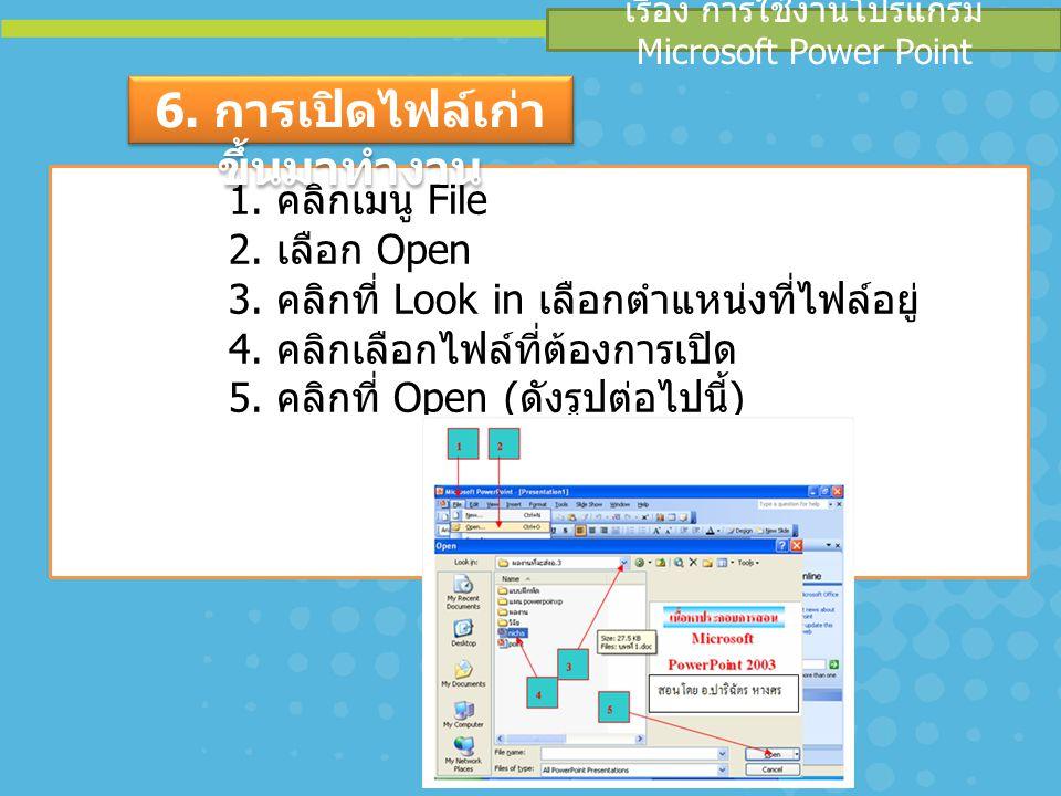 เรื่อง การใช้งานโปรแกรม Microsoft Power Point 1. คลิกเมนู File 2. เลือก Open 3. คลิกที่ Look in เลือกตำแหน่งที่ไฟล์อยู่ 4. คลิกเลือกไฟล์ที่ต้องการเปิด