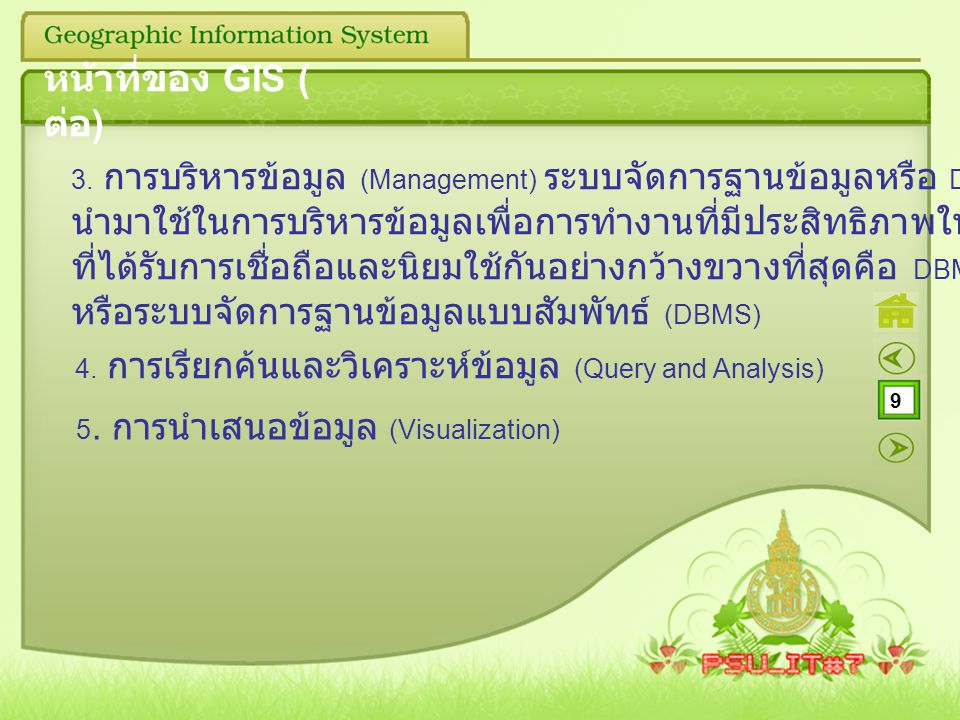 9 หน้าที่ของ GIS ( ต่อ ) 3. การบริหารข้อมูล (Management) ระบบจัดการฐานข้อมูลหรือ DBMS จะถูก นำมาใช้ในการบริหารข้อมูลเพื่อการทำงานที่มีประสิทธิภาพในระบ