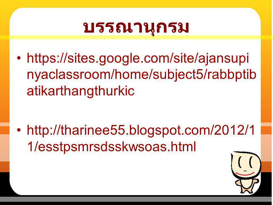 บรรณานุกรม https://sites.google.com/site/ajansupi nyaclassroom/home/subject5/rabbptib atikarthangthurkic http://tharinee55.blogspot.com/2012/1 1/esstp