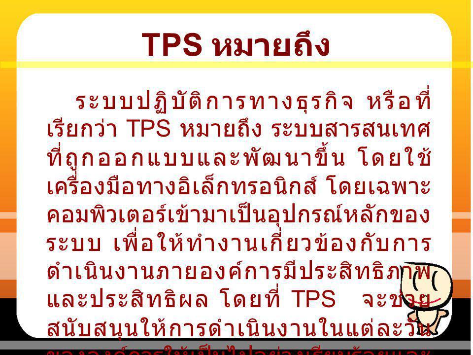 TPS หมายถึง ระบบปฏิบัติการทางธุรกิจ หรือที่ เรียกว่า TPS หมายถึง ระบบสารสนเทศ ที่ถูกออกแบบและพัฒนาขึ้น โดยใช้ เครื่องมือทางอิเล็กทรอนิกส์ โดยเฉพาะ คอม