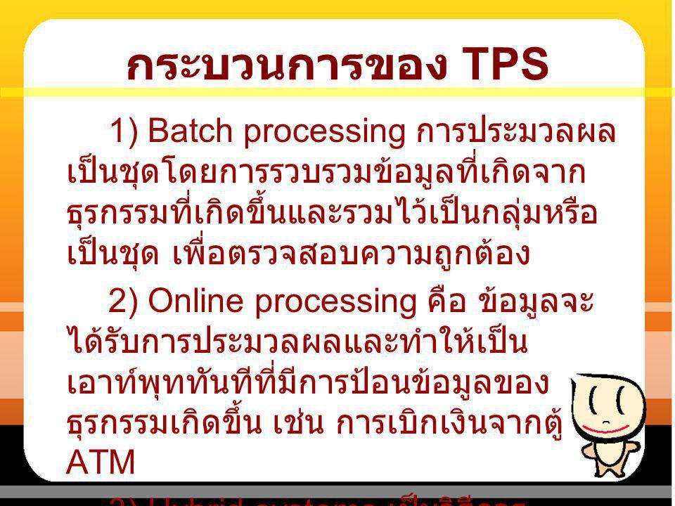 กระบวนการของ TPS 1) Batch processing การประมวลผล เป็นชุดโดยการรวบรวมข้อมูลที่เกิดจาก ธุรกรรมที่เกิดขึ้นและรวมไว้เป็นกลุ่มหรือ เป็นชุด เพื่อตรวจสอบความ