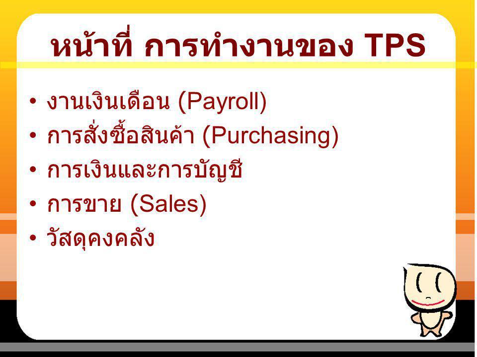 หน้าที่ การทำงานของ TPS งานเงินเดือน (Payroll) การสั่งซื้อสินค้า (Purchasing) การเงินและการบัญชี การขาย (Sales) วัสดุคงคลัง