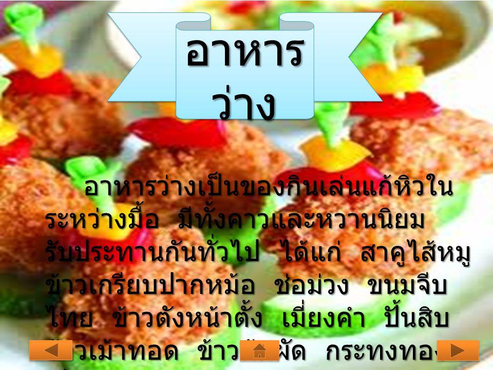 อาหาร ว่าง อาหารว่างเป็นของกินเล่นแก้หิวใน ระหว่างมื้อ มีทั้งคาวและหวานนิยม รับประทานกันทั่วไป ได้แก่ สาคูไส้หมู ข้าวเกรียบปากหม้อ ช่อม่วง ขนมจีบ ไทย ข้าวตังหน้าตั้ง เมี่ยงคำ ปั้นสิบ ข้าวเม้าทอด ข้าวต้มผัด กระทงทอง เป็นต้น อาหารว่างเป็นของกินเล่นแก้หิวใน ระหว่างมื้อ มีทั้งคาวและหวานนิยม รับประทานกันทั่วไป ได้แก่ สาคูไส้หมู ข้าวเกรียบปากหม้อ ช่อม่วง ขนมจีบ ไทย ข้าวตังหน้าตั้ง เมี่ยงคำ ปั้นสิบ ข้าวเม้าทอด ข้าวต้มผัด กระทงทอง เป็นต้น
