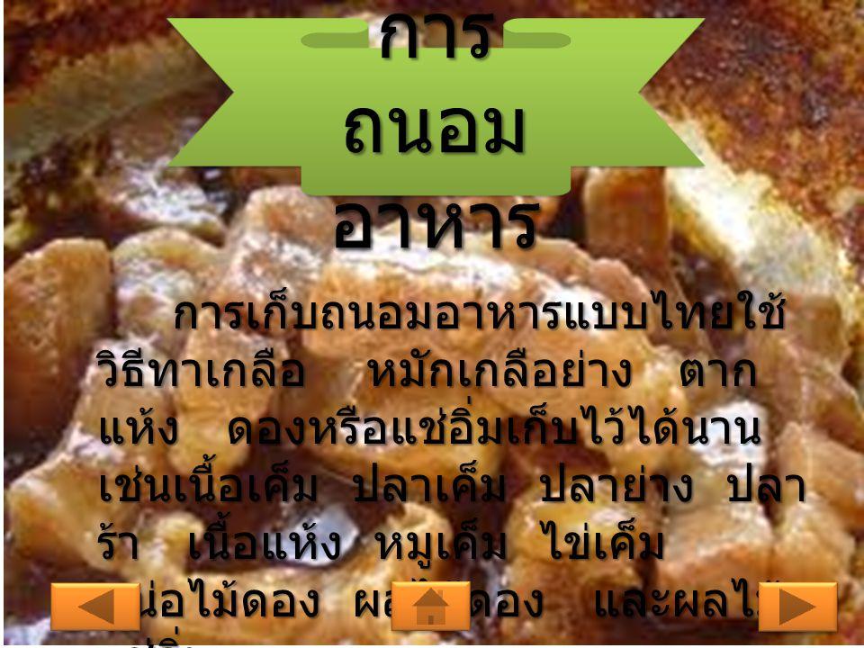 การ ถนอม อาหาร การเก็บถนอมอาหารแบบไทยใช้ วิธีทาเกลือ หมักเกลือย่าง ตาก แห้ง ดองหรือแช่อิ่มเก็บไว้ได้นาน เช่นเนื้อเค็ม ปลาเค็ม ปลาย่าง ปลา ร้า เนื้อแห้ง หมูเค็ม ไข่เค็ม หน่อไม้ดอง ผลไม้ดอง และผลไม้ แช่อิ่ม การเก็บถนอมอาหารแบบไทยใช้ วิธีทาเกลือ หมักเกลือย่าง ตาก แห้ง ดองหรือแช่อิ่มเก็บไว้ได้นาน เช่นเนื้อเค็ม ปลาเค็ม ปลาย่าง ปลา ร้า เนื้อแห้ง หมูเค็ม ไข่เค็ม หน่อไม้ดอง ผลไม้ดอง และผลไม้ แช่อิ่ม