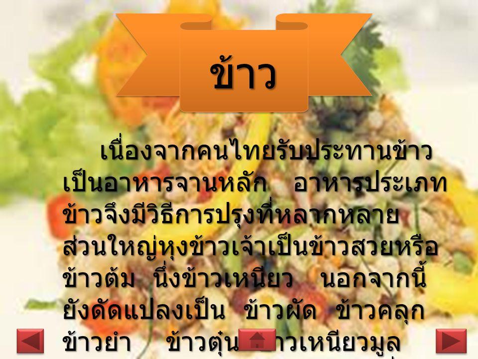 ข้าวข้าว เนื่องจากคนไทยรับประทานข้าว เป็นอาหารจานหลัก อาหารประเภท ข้าวจึงมีวิธีการปรุงที่หลากหลาย ส่วนใหญ่หุงข้าวเจ้าเป็นข้าวสวยหรือ ข้าวต้ม นึ่งข้าวเหนียว นอกจากนี้ ยังดัดแปลงเป็น ข้าวผัด ข้าวคลุก ข้าวยำ ข้าวตุ๋น ข้าวเหนียวมูล ข้าวแช่เป็นต้น หรือแม้แต่ข้าวที่หุง ติดก้นหม้อ ยังนำมาทำเป็นข้าวตัง ได้ด้วย