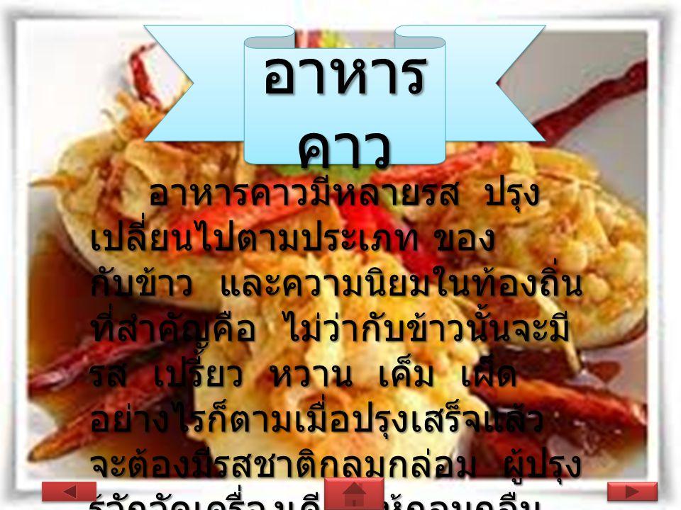 อาหาร คาว อาหารคาวมีหลายรส ปรุง เปลี่ยนไปตามประเภท ของ กับข้าว และความนิยมในท้องถิ่น ที่สำคัญคือ ไม่ว่ากับข้าวนั้นจะมี รส เปรี้ยว หวาน เค็ม เผ็ด อย่างไรก็ตามเมื่อปรุงเสร็จแล้ว จะต้องมีรสชาติกลมกล่อม ผู้ปรุง รู้จักจัดเครื่องเคียงให้กลมกลืน เช่นน้ำพริกอ่องมีแค็ปหมูและผัก สดเป็นเครื่องเคียง
