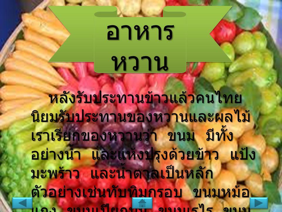 อาหาร หวาน หลังรับประทานข้าวแล้วคนไทย นิยมรับประทานของหวานและผลไม้ เราเรียกของหวานว่า ขนม มีทั้ง อย่างน้ำ และแห้งปรุงด้วยข้าว แป้ง มะพร้าว และน้ำตาลเป็นหลัก ตัวอย่างเช่นทับทิมกรอบ ขนมหม้อ แกง ขนมเปียกปูน ขนมเรไร ขนม สำปันนี เป็นต้น