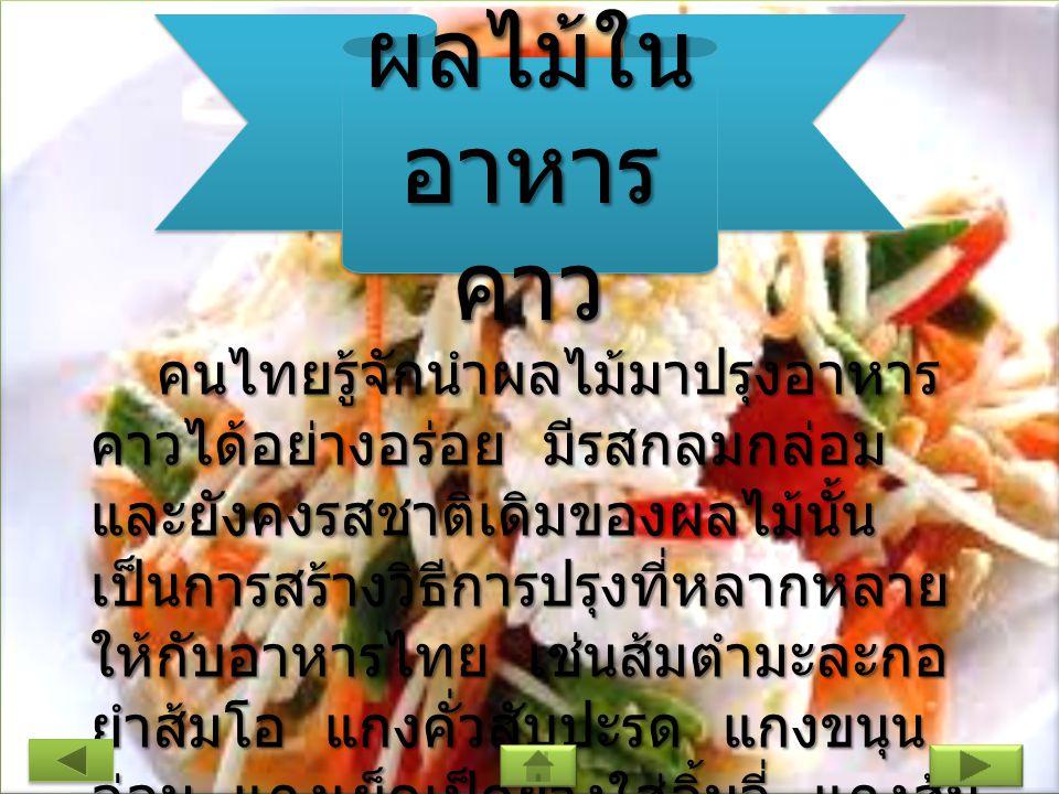 ผลไม้ใน อาหาร คาว คนไทยรู้จักนำผลไม้มาปรุงอาหาร คาวได้อย่างอร่อย มีรสกลมกล่อม และยังคงรสชาติเดิมของผลไม้นั้น เป็นการสร้างวิธีการปรุงที่หลากหลาย ให้กับอาหารไทย เช่นส้มตำมะละกอ ยำส้มโอ แกงคั่วสับปะรด แกงขนุน อ่อน แกงเผ็ดเป็ดย่างใส่ลิ้นจี่ แกงส้ม เปลือกแตงโม เป็นต้น