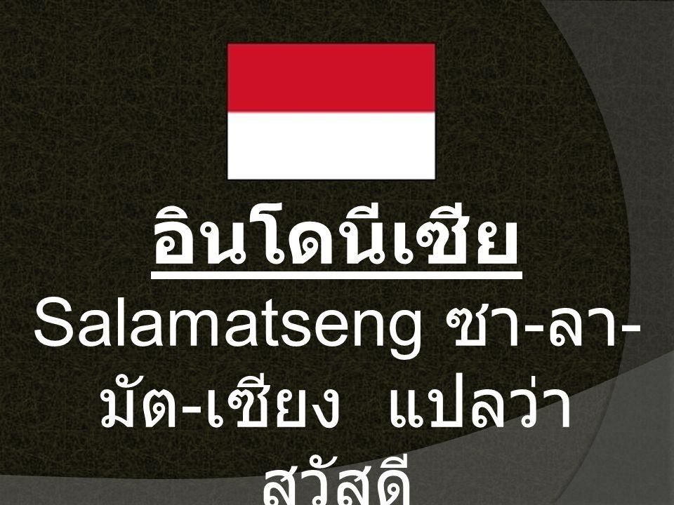 อินโดนีเซีย Salamatseng ซา - ลา - มัต - เซียง แปลว่า สวัสดี