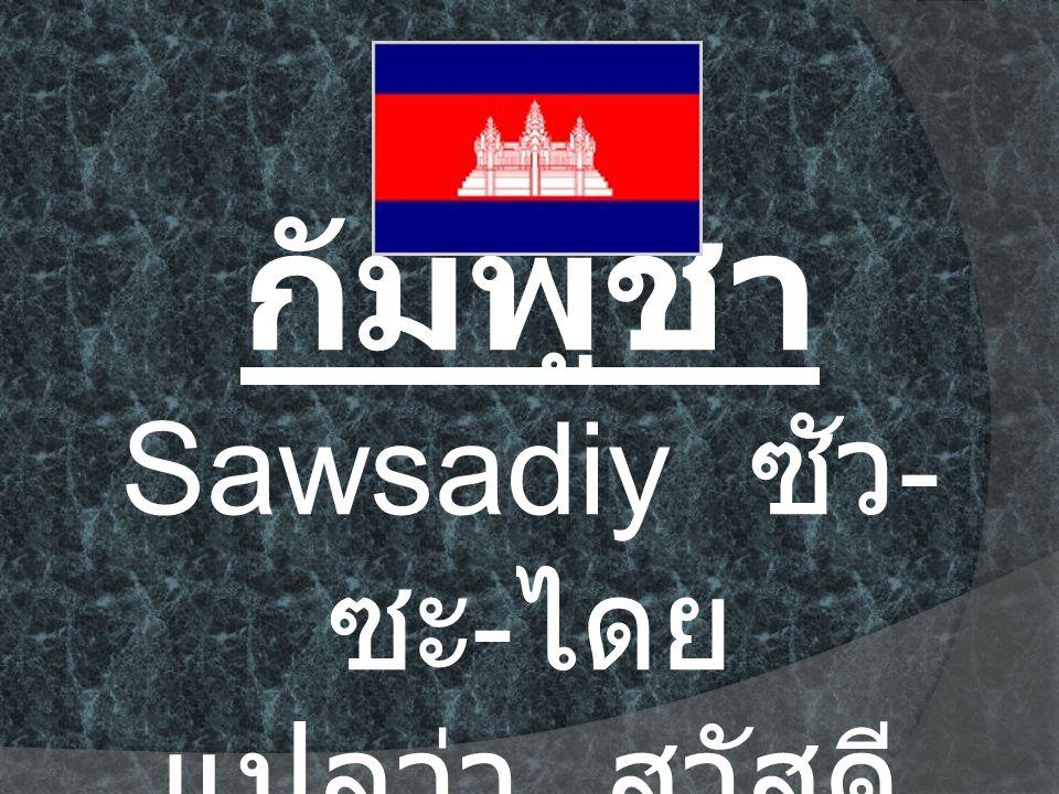 กัมพูชา Sawsadiy ซัว - ซะ - ไดย แปลว่า สวัสดี