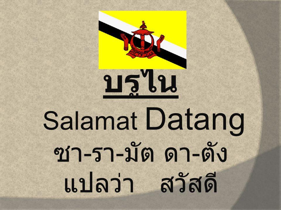 บรูไน Salamat Datang ซา - รา - มัต ดา - ตัง แปลว่า สวัสดี