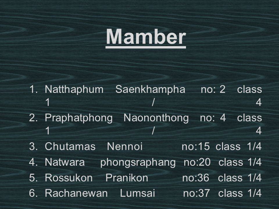 Mamber 1.Natthaphum Saenkhampha no: 2 class 1/4 2.Praphatphong Naononthong no: 4 class 1/4 3.Chutamas Nennoi no:15 class 1/4 4.Natwara phongsraphang n