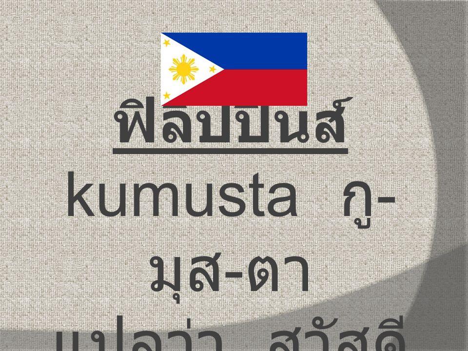 ฟิลิปปินส์ kumusta กู - มุส - ตา แปลว่า สวัสดี