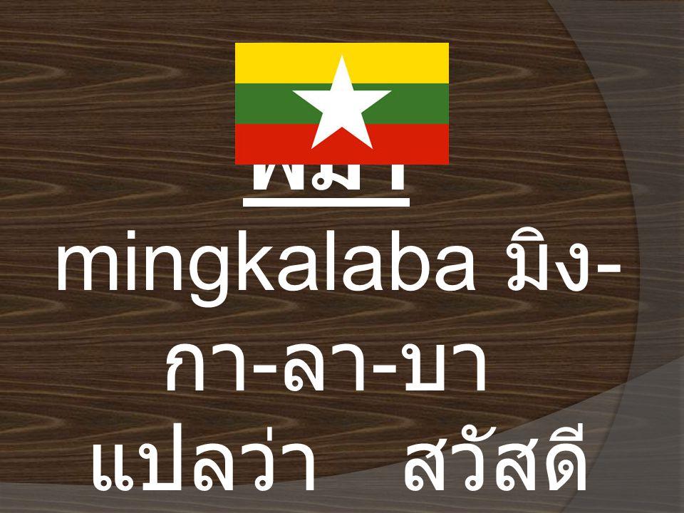 พม่า mingkalaba มิง - กา - ลา - บา แปลว่า สวัสดี